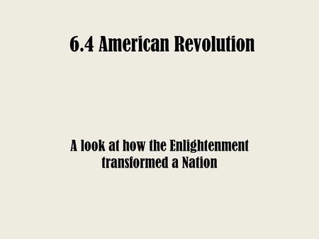 6.4 American Revolution A look at how the Enlightenment transformed a Nation.