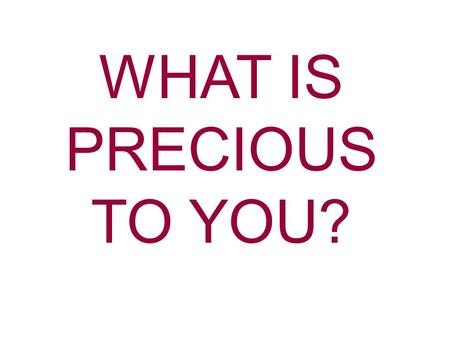 WHAT IS PRECIOUS TO YOU?. Precious- Highly esteemed or cherished What is precious to you? Time GodChristHoly Spirit The Church Your family Possessions.
