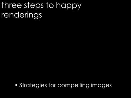 Three steps to happy renderings Strategies for compelling images 1.