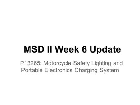MSD II Week 6 Update P13265: Motorcycle Safety Lighting and Portable Electronics Charging System.