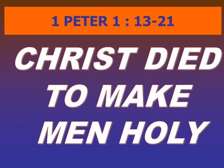 1 PETER 1 : 13-21. ( 1Pe 1:13) Wherefore gird up the loins of your mind, be sober, and hope to the end for the grace that is to be brought unto you at.