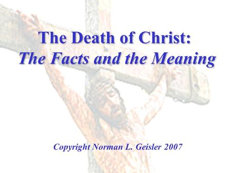 The Death of Christ: The Facts and the Meaning Copyright Norman L. Geisler 2007.