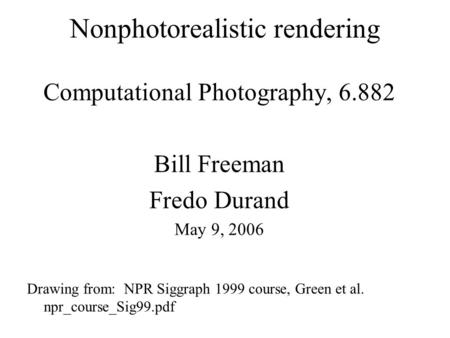 Nonphotorealistic rendering Computational Photography, 6.882 Bill Freeman Fredo Durand May 9, 2006 Drawing from: NPR Siggraph 1999 course, Green et al.