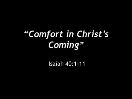 """Comfort in Christ's Coming "" Isaiah 40:1-11. ""Comfort in Christ's Coming"" [1] Comfort, comfort my people, says your God. [2] Speak tenderly to Jerusalem,"