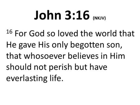 John 3:16 (NKJV) 16 For God so loved the world that He gave His only begotten son, that whosoever believes in Him should not perish but have everlasting.