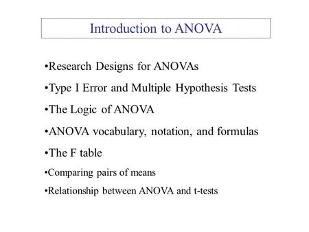 Introduction to ANOVA Research Designs for ANOVAs Type I Error and Multiple Hypothesis Tests The Logic of ANOVA ANOVA vocabulary, notation, and formulas.