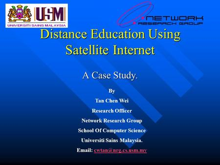 Distance Education Using Satellite Internet A Case Study. By Tan Chen Wei Research Officer Network Research Group School Of Computer Science Universiti.