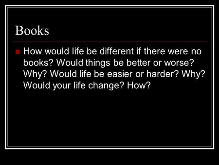 Books How would life be different if there were no books? Would things be better or worse? Why? Would life be easier or harder? Why? Would your life change?