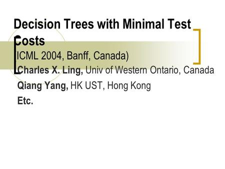 Decision Trees with Minimal Test Costs (ICML 2004, Banff, Canada) Charles X. Ling, Univ of Western Ontario, Canada Qiang Yang, HK UST, Hong Kong Etc.