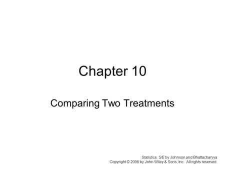 Chapter 10 Comparing Two Treatments Statistics, 5/E by Johnson and Bhattacharyya Copyright © 2006 by John Wiley & Sons, Inc. All rights reserved.