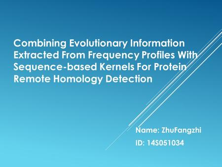 Combining Evolutionary Information Extracted From Frequency Profiles With Sequence-based Kernels For Protein Remote Homology Detection Name: ZhuFangzhi.