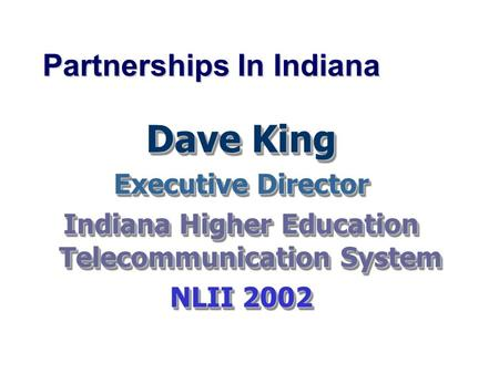 Partnerships In Indiana Dave King Executive Director Indiana Higher Education Telecommunication System NLII 2002 Dave King Executive Director Indiana Higher.