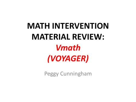 MATH INTERVENTION MATERIAL REVIEW: Vmath (VOYAGER) Peggy Cunningham.