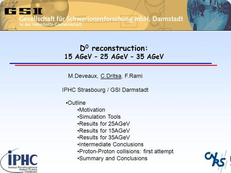 D 0 reconstruction: 15 AGeV – 25 AGeV – 35 AGeV M.Deveaux, C.Dritsa, F.Rami IPHC Strasbourg / GSI Darmstadt Outline Motivation Simulation Tools Results.