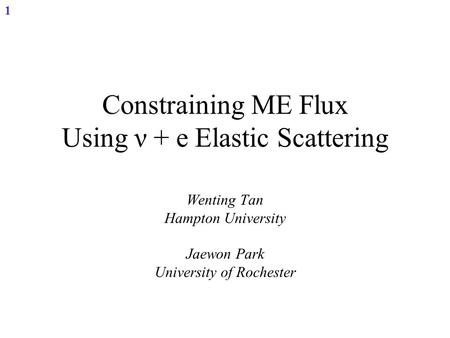 1 Constraining ME Flux Using ν + e Elastic Scattering Wenting Tan Hampton University Jaewon Park University of Rochester.