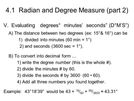"4.1 Radian and Degree Measure (part 2) V. Evaluating degrees° minutes' seconds"" (D°M'S"") A) The distance between two degrees (ex: 15°& 16°) can be 1) divided."