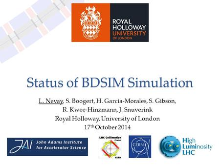 Status of BDSIM Simulation L. Nevay, S. Boogert, H. Garcia-Morales, S. Gibson, R. Kwee-Hinzmann, J. Snuverink Royal Holloway, University of London 17 th.