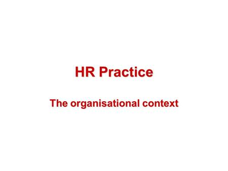HR Practice The organisational context. Content Different types of organisations Typical organisation structures What you can achieve The types of action.