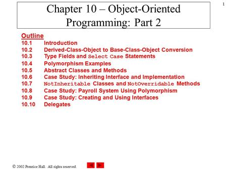  2002 Prentice Hall. All rights reserved. 1 Chapter 10 – Object-Oriented Programming: Part 2 Outline 10.1Introduction 10.2 Derived-Class-Object to Base-Class-Object.
