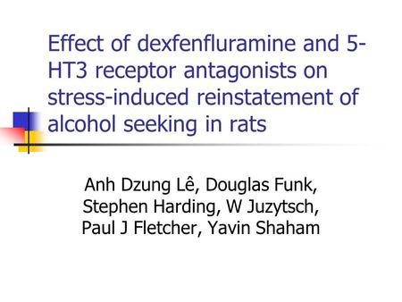 Effect of dexfenfluramine and 5-HT3 receptor antagonists on stress-induced reinstatement of alcohol seeking in rats Anh Dzung Lê, Douglas Funk, Stephen.