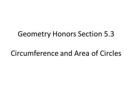 Geometry Honors Section 5.3 Circumference and Area of Circles.