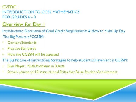 CVEDC INTRODUCTION TO CCSS MATHEMATICS FOR GRADES 6 - 8 Overview for Day 1 Introductions, Discussion of Grad Credit Requirements & How to Make Up Day The.