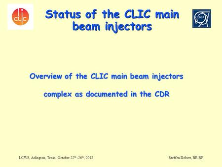 Status of the CLIC main beam injectors LCWS, Arlington, Texas, October 22 th -26 th, 2012Steffen Döbert, BE-RF Overview of the CLIC main beam injectors.