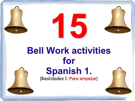 15 Para empezar 15 Bell Work activities for Spanish 1. [ Realidades 1 : Para empezar]
