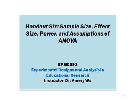 Handout Six: Sample Size, Effect Size, Power, and Assumptions of ANOVA EPSE 592 Experimental Designs and Analysis in Educational Research Instructor: Dr.
