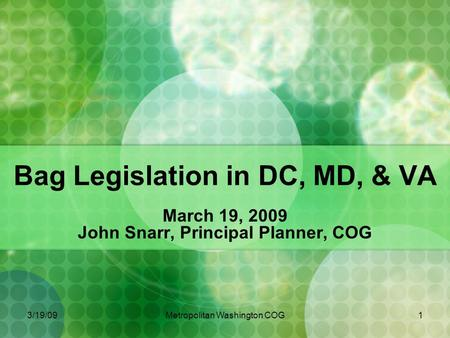 3/19/09Metropolitan Washington COG1 <strong>Bag</strong> Legislation in DC, MD, & VA March 19, 2009 John Snarr, Principal Planner, COG.