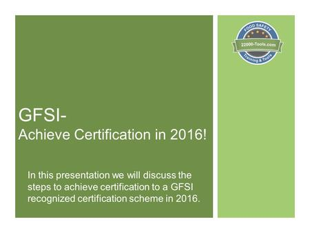 GFSI- Achieve Certification in 2016! In this presentation we will discuss the steps to achieve certification to a GFSI recognized certification scheme.