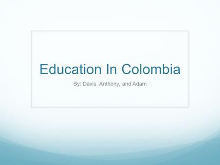 Education In Colombia By: Davis, Anthony, and Adam.