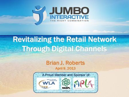 Revitalizing the Retail Network Through Digital Channels Brian J. Roberts April 9, 2013 A Proud Member and Sponsor of: