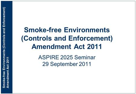 Smoke-free Environments (Controls and Enforcement) Amendment Act 2011 Smoke-free Environments (Controls and Enforcement) Amendment Act 2011 ASPIRE 2025.