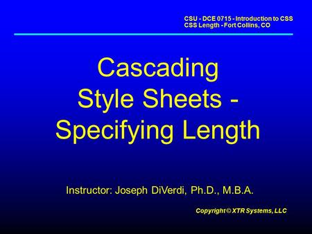 CSU - DCE 0715 - Introduction to CSS CSS Length - Fort Collins, CO Copyright © XTR Systems, LLC Cascading Style Sheets - Specifying Length Instructor: