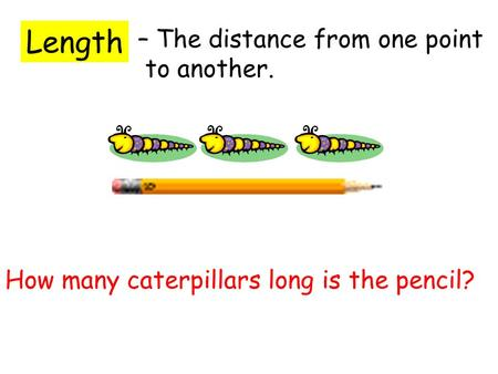 Length – The distance from one point to another. How many caterpillars long is the pencil?