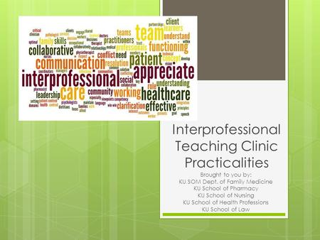 Interprofessional Teaching Clinic Practicalities Brought to you by: KU SOM Dept. of Family Medicine KU School of Pharmacy KU School of Nursing KU School.