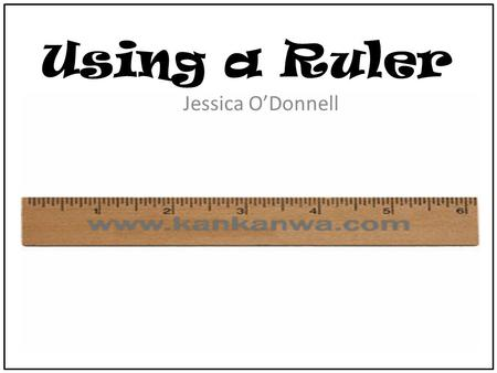 Using a Ruler Jessica O'Donnell. Ruler Rules First everyone is going to need a ruler. Place the ruler on your desk so that we can talk about the ruler.