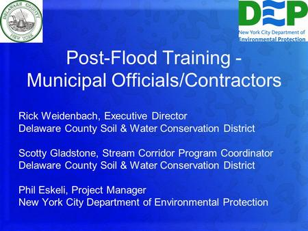 Post-Flood Training - Municipal Officials/Contractors Rick Weidenbach, Executive Director Delaware County Soil & Water Conservation District Scotty Gladstone,