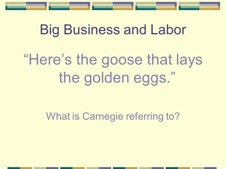 "Big Business and Labor ""Here's the goose that lays the golden eggs."" What is Carnegie referring to?"