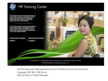 HP Training Center: Web application to train HP Sales Force in Latin-American Language: ASP.Net + SQL Server Role: Architect + Project Manager.
