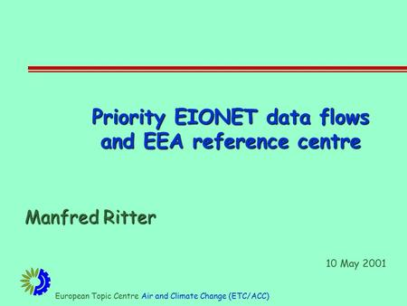 European Topic Centre Air and Climate Change (ETC/ACC) Priority EIONET data flows and EEA reference centre Manfred Ritter 10 May 2001.