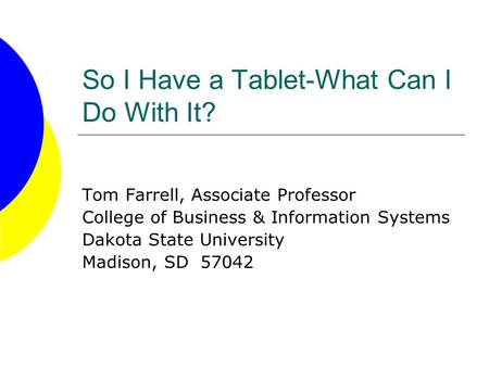 So I Have a Tablet-What Can I Do With It? Tom Farrell, Associate Professor College of Business & Information Systems Dakota State University Madison, SD.