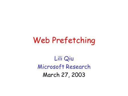 Web Prefetching Lili Qiu Microsoft Research March 27, 2003.