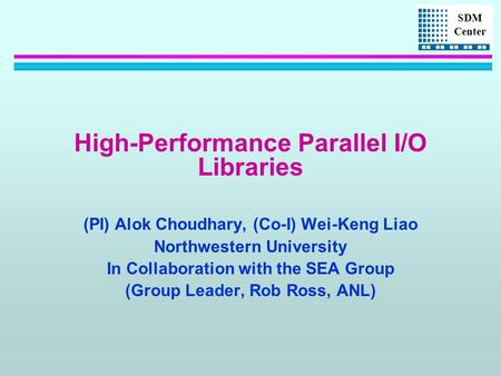 SDM Center High-Performance Parallel I/O Libraries (PI) Alok Choudhary, (Co-I) Wei-Keng Liao Northwestern University In Collaboration with the SEA Group.