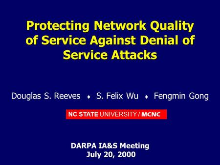 NC STATE UNIVERSITY / MCNC Protecting Network Quality of Service Against Denial of Service Attacks Douglas S. Reeves  S. Felix Wu  Fengmin Gong DARPA.