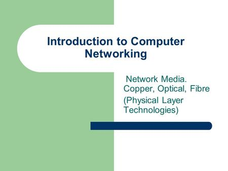 Network Media. Copper, Optical, Fibre (Physical Layer Technologies) Introduction to Computer Networking.