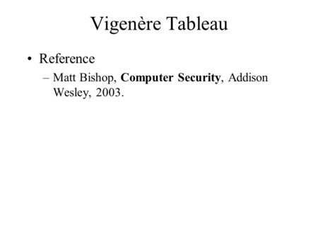Vigenère Tableau Reference –Matt Bishop, Computer Security, Addison Wesley, 2003.