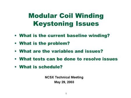 1 Modular Coil Winding Keystoning Issues NCSX Technical Meeting May 29, 2003 What is the current baseline winding? What is the problem? What are the variables.