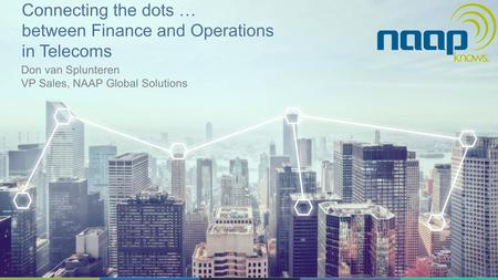 Connecting the dots … between Finance and Operations in Telecoms Don van Splunteren VP Sales, NAAP Global Solutions.